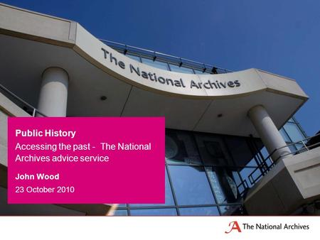 John Wood 23 October 2010 Public History Accessing the past - The National Archives advice service.
