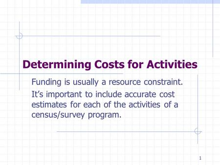1 Determining Costs for Activities Funding is usually a resource constraint. It's important to include accurate cost estimates for each of the activities.