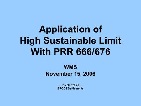 Application of High Sustainable Limit With PRR 666/676 WMS November 15, 2006 Ino Gonzalez ERCOT Settlements.