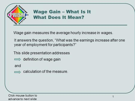 1 Wage gain measures the average hourly increase in wages. Click mouse button to advance to next slide Wage Gain – What Is It What Does It Mean? It answers.