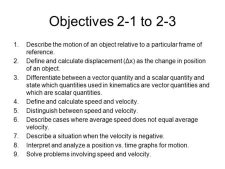 Objectives 2-1 to 2-3 1.Describe the motion of an object relative to a particular frame of reference. 2.Define and calculate displacement (Δx) as the change.