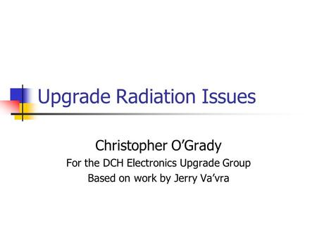 Upgrade Radiation Issues Christopher O'Grady For the DCH Electronics Upgrade Group Based on work by Jerry Va'vra.
