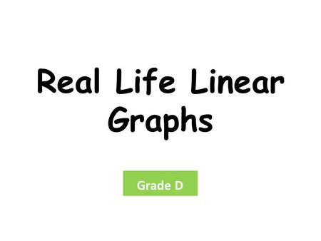 Real Life Linear Graphs Grade D. Real Life Linear Graphs Objective: To extract data from a time graph. Must:Be able to understand what is happening by.