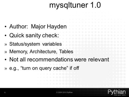 © 2009/2010 Pythian 1 mysqltuner 1.0 Author: Major Hayden Quick sanity check: » Status/system variables » Memory, Architecture, Tables Not all recommendations.