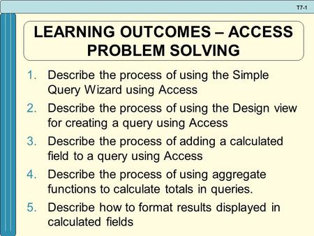 T7-1 LEARNING OUTCOMES – ACCESS PROBLEM SOLVING 1.Describe the process of using the Simple Query Wizard using Access 2.Describe the process of using the.