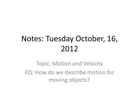 Notes: Tuesday October, 16, 2012 Topic: Motion and Velocity EQ: How do we describe motion for moving objects?