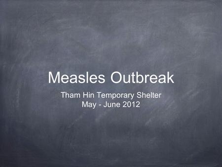 Measles Outbreak Tham Hin Temporary Shelter May - June 2012.