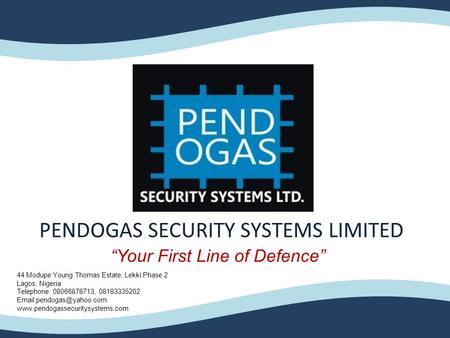 "PENDOGAS SECURITY SYSTEMS LIMITED ""Your First Line of Defence"" 44 Modupe Young Thomas Estate, Lekki Phase 2 Lagos, Nigeria Telephone: 08066878713, 08183335202."