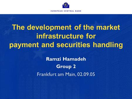 The development of the market infrastructure for payment and securities handling Ramzi Hamadeh Group 2 Frankfurt am Main, 02.09.05.
