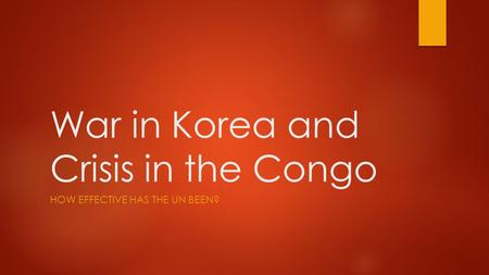 War in Korea and Crisis in the Congo HOW EFFECTIVE HAS THE UN BEEN?
