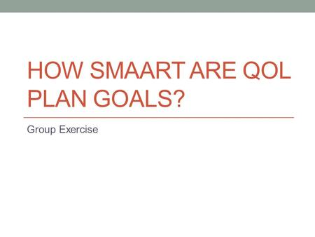 HOW SMAART ARE QOL PLAN GOALS? Group Exercise. Actual QoL Plan Goals For each goal Is it SMAART? Why or why not? Can anything be done to make it SMAARTer?
