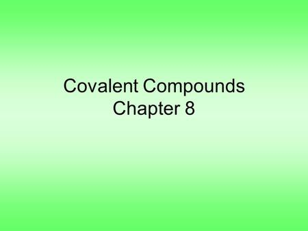 Covalent Compounds Chapter 8. Section 1, Covalent Bonds –Remember, ionic compounds are formed by gaining and losing electrons –Atoms can also share electrons.