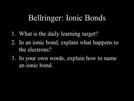 Bellringer: Ionic Bonds 1.What is the daily learning target? 2.In an ionic bond, explain what happens to the electrons? 3.In your own words, explain how.