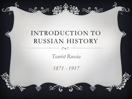 INTRODUCTION TO RUSSIAN HISTORY Tsarist Russia 1871 - 1917.