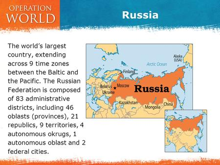 Russia The world's largest country, extending across 9 time zones between the Baltic and the Pacific. The Russian Federation is composed of 83 administrative.