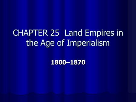 CHAPTER 25 Land Empires in the Age of Imperialism 1800–1870.