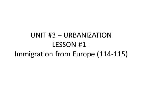 UNIT #3 – URBANIZATION LESSON #1 - Immigration from Europe (114-115)