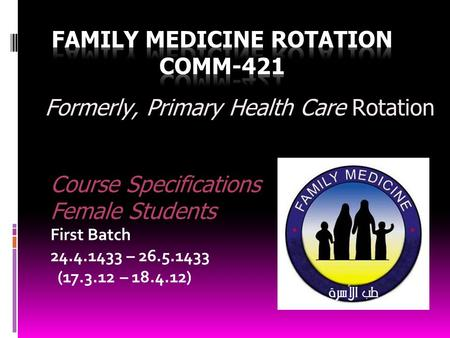 Course Specifications Female Students First Batch 24.4.1433 – 26.5.1433 (17.3.12 – 18.4.12) Formerly, Primary Health Care Rotation.