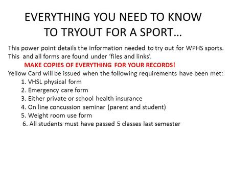 EVERYTHING YOU NEED TO KNOW TO TRYOUT FOR A SPORT… This power point details the information needed to try out for WPHS sports. This and all forms are found.