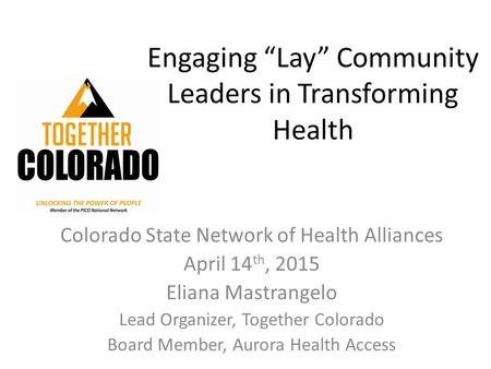 "Engaging ""Lay"" Community Leaders in Transforming Health Colorado State Network of Health Alliances April 14 th, 2015 Eliana Mastrangelo Lead Organizer,"