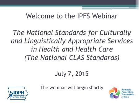 Welcome to the IPFS Webinar The National Standards for Culturally and Linguistically Appropriate Services in Health and Health Care (The National CLAS.