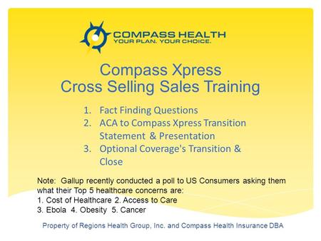 Compass Xpress Cross Selling Sales Training Property of Regions Health Group, Inc. and Compass Health Insurance DBA 1.Fact Finding Questions 2.ACA to Compass.