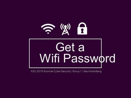 KSU 2015-Summer Cyber Security | Group 1 | Seul Alice Bang Get a Wifi Password.