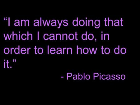 """I am always doing that which I cannot do, in order to learn how to do it."" - Pablo Picasso."