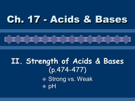 Ch. 17 - Acids & Bases II. Strength of Acids & Bases (p.474-477)  Strong vs. Weak  pH.