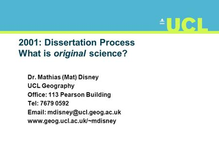 2001: Dissertation Process What is original science? Dr. Mathias (Mat) Disney UCL Geography Office: 113 Pearson Building Tel: 7679 0592