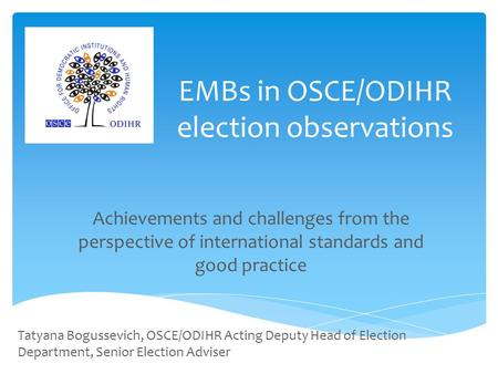 EMBs in OSCE/ODIHR election observations Achievements and challenges from the perspective of international standards and good practice Tatyana Bogussevich,