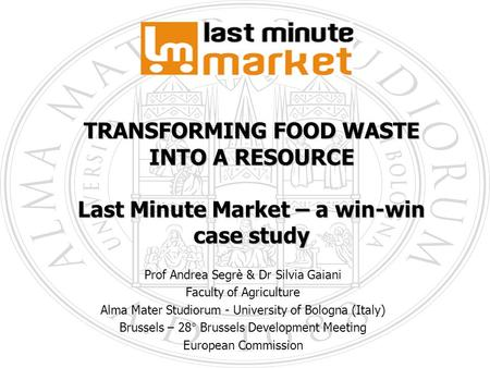 1 TRANSFORMING FOOD WASTE INTO A RESOURCE Last Minute Market – a win-win case study Prof Andrea Segrè & Dr Silvia Gaiani Faculty of Agriculture Alma Mater.
