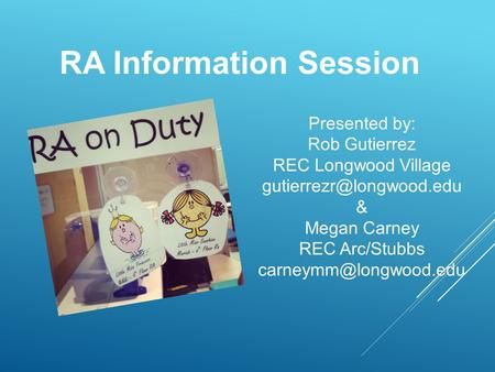 RA Information Session Presented by: Rob Gutierrez REC Longwood Village & Megan Carney REC Arc/Stubbs