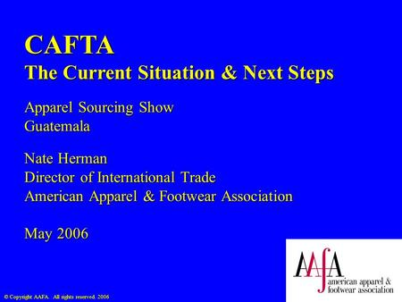© Copyright AAFA. All rights reserved. 2006 CAFTA The Current Situation & Next Steps Apparel Sourcing Show Guatemala Nate Herman Director of International.