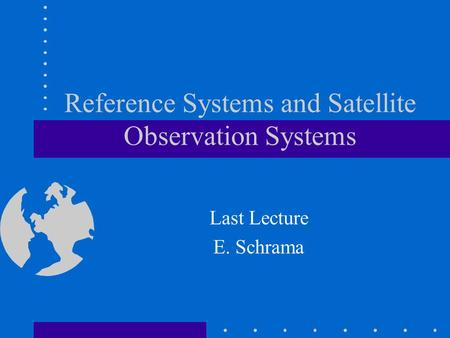 Reference Systems and Satellite Observation Systems Last Lecture E. Schrama.