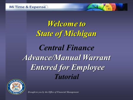 Welcome to State of Michigan Central Finance Advance/Manual Warrant Entered for Employee Entered for Employee Tutorial Brought to you by the Office of.