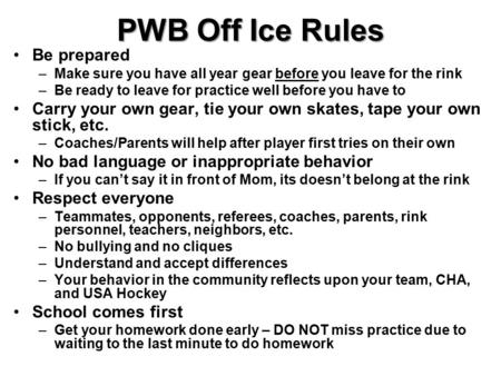 PWB Off Ice Rules Be prepared –Make sure you have all year gear before you leave for the rink –Be ready to leave for practice well before you have to Carry.