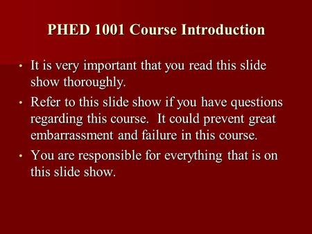 PHED 1001 Course Introduction It is very important that you read this slide show thoroughly. It is very important that you read this slide show thoroughly.
