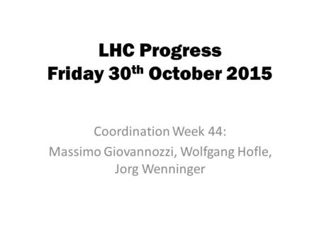 LHC Progress Friday 30 th October 2015 Coordination Week 44: Massimo Giovannozzi, Wolfgang Hofle, Jorg Wenninger.