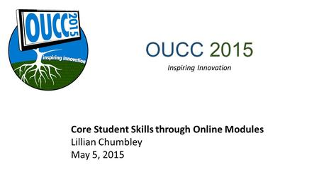 OUCC 2015 Inspiring Innovation Core Student Skills through Online Modules Lillian Chumbley May 5, 2015.