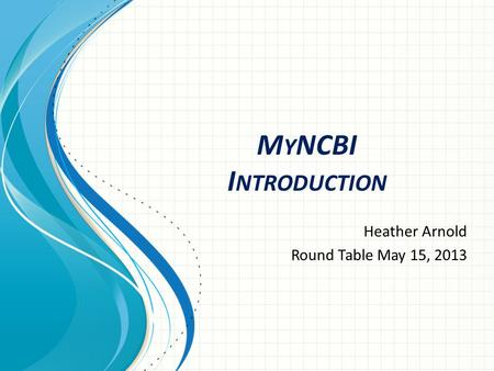 M Y NCBI I NTRODUCTION Heather Arnold Round Table May 15, 2013.