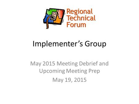 Implementer's Group May 2015 Meeting Debrief and Upcoming Meeting Prep May 19, 2015.