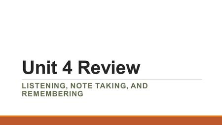 Unit 4 Review LISTENING, NOTE TAKING, AND REMEMBERING.