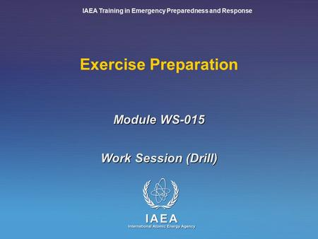 IAEA Training in Emergency Preparedness and Response Exercise Preparation Work Session (Drill) Module WS-015.