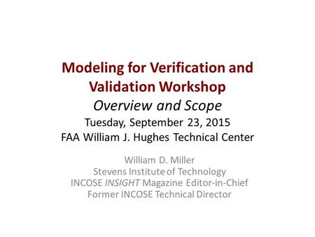 Modeling for Verification and Validation Workshop Overview and Scope Tuesday, September 23, 2015 FAA William J. Hughes Technical Center William D. Miller.