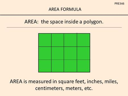 AREA FORMULA PRE346 AREA: the space inside a polygon. AREA is measured in square feet, inches, miles, centimeters, meters, etc.