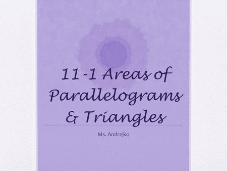 11-1 Areas of Parallelograms & Triangles Ms. Andrejko.