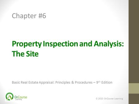 Property Inspection and Analysis: The Site Basic Real Estate Appraisal: Principles & Procedures – 9 th Edition © 2015 OnCourse Learning Chapter #6.