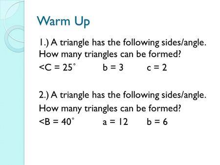 Warm Up 1.) A triangle has the following sides/angle. How many triangles can be formed? <C = 25˚b = 3c = 2 2.) A triangle has the following sides/angle.
