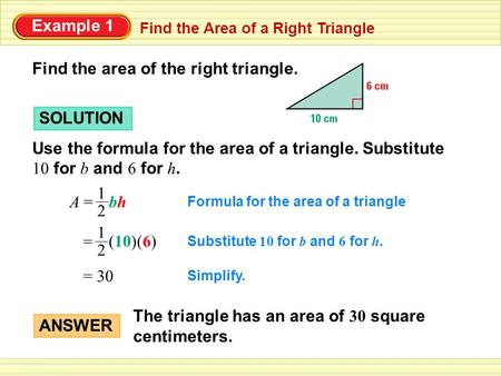 Example 1 Find the Area of a Right Triangle Find the area of the right triangle. SOLUTION Use the formula for the area of a triangle. Substitute 10 for.